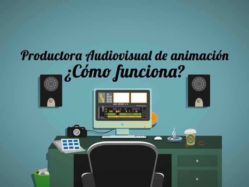 Productora audiovisual de animación ¿cómo funciona?
